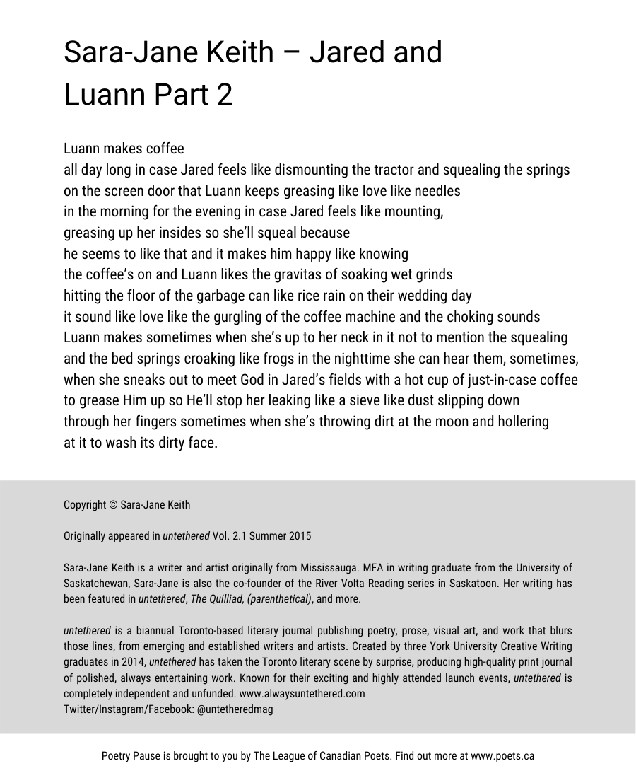 Author and poem title: Sara-Jane Keith – Jared and Luann Part 2 Poem: Luann makes coffee  all day long in case Jared feels like dismounting the tractor and squealing the springs  on the screen door that Luann keeps greasing like love like needles in the morning for the evening in case Jared feels like mounting, greasing up her insides so she'll squeal because  he seems to like that and it makes him happy like knowing the coffee's on and Luann likes the gravitas of soaking wet grinds  hitting the floor of the garbage can like rice rain on their wedding day it sound like love like the gurgling of the coffee machine and the choking sounds  Luann makes sometimes when she's up to her neck in it not to mention the squealing  and the bed springs croaking like frogs in the nighttime she can hear them, sometimes, when she sneaks out to meet God in Jared's fields with a hot cup of just-in-case coffee  to grease Him up so He'll stop her leaking like a sieve like dust slipping down through her fingers sometimes when she's throwing dirt at the moon and hollering at it to wash its dirty face. End of Poem.  Copyright © Sara-Jane Keith Originally appeared in untethered Vol. 2.1 Summer 2015 Sara-Jane Keith is a writer and artist originally from Mississauga. MFA in writing graduate from the University of Saskatchewan, Sara-Jane is also the co-founder of the River Volta Reading series in Saskatoon. Her writing has been featured in untethered, The Quilliad, (parenthetical), and more. untethered is a biannual Toronto-based literary journal publishing poetry, prose, visual art, and work that blurs those lines, from emerging and established writers and artists. Created by three York University Creative Writing graduates in 2014, untethered has taken the Toronto literary scene by surprise, producing high-quality print journal of polished, always entertaining work. Known for our exciting and highly attended launch events, untethered is completely independent and unfunded. www.alwaysuntether