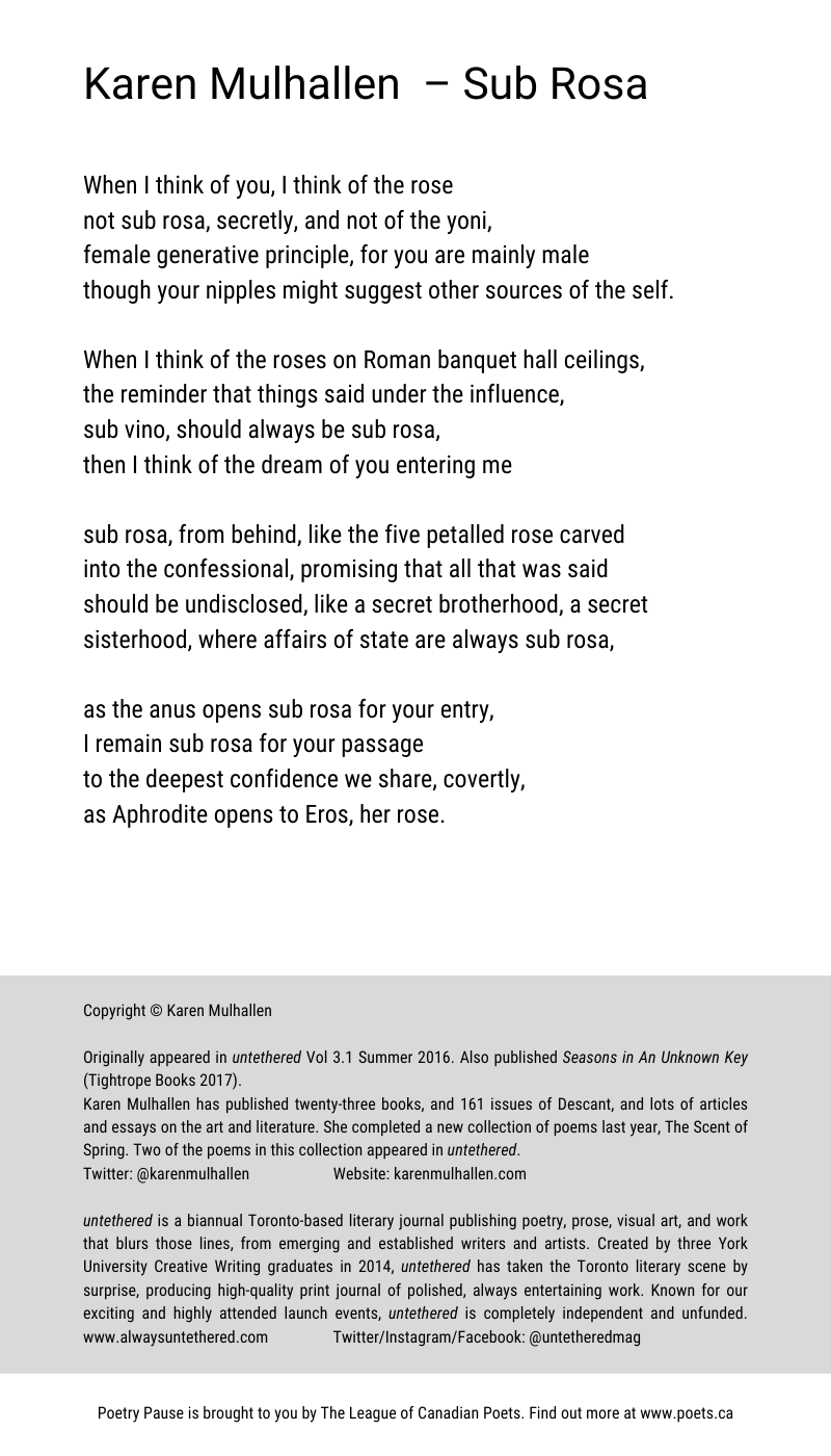 Author and poem title: Karen Mulhallen – Sub Rosa Poem: When I think of you, I think of the rose not sub rosa, secretly, and not of the yoni, female generative principle, for you are mainly male though your nipples might suggest other sources of the self. When I think of the roses on Roman banquet hall ceilings,  the reminder that things said under the influence, sub vino, should always be sub rosa, then I think of the dream of you entering me sub rosa, from behind, like the five petalled rose carved into the confessional, promising that all that was said  should be undisclosed, like a secret brotherhood, a secret  sisterhood, where affairs of state are always sub rosa,  as the anus opens sub rosa for your entry, I remain sub rosa for your passage to the deepest confidence we share, covertly, as Aphrodite opens to Eros, her rose. End of poem.  Copyright © Karen Mulhallen Originally appeared in untethered Vol 3.1 Summer 2016. Also published Seasons in An Unknown Key (Tightrope Books 2017). Karen Mulhallen has published twenty-three books, and 161 issues of Descant, and lots of articles and essays on the art and literature. She completed a new collection of poems last year, The Scent of Spring. Two of the poems in this collection appeared in untethered. Twitter: @karenmulhallen Website: karenmulhallen.com untethered is a biannual Toronto-based literary journal publishing poetry, prose, visual art, and work that blurs those lines, from emerging and established writers and artists. Created by three York University Creative Writing graduates in 2014, untethered has taken the Toronto literary scene by surprise, producing high-quality print journal of polished, always entertaining work. Known for our exciting and highly attended launch events, untethered is completely independent and unfunded. www.alwaysuntethered.com Twitter/Instagram/Facebook: @untetheredmag