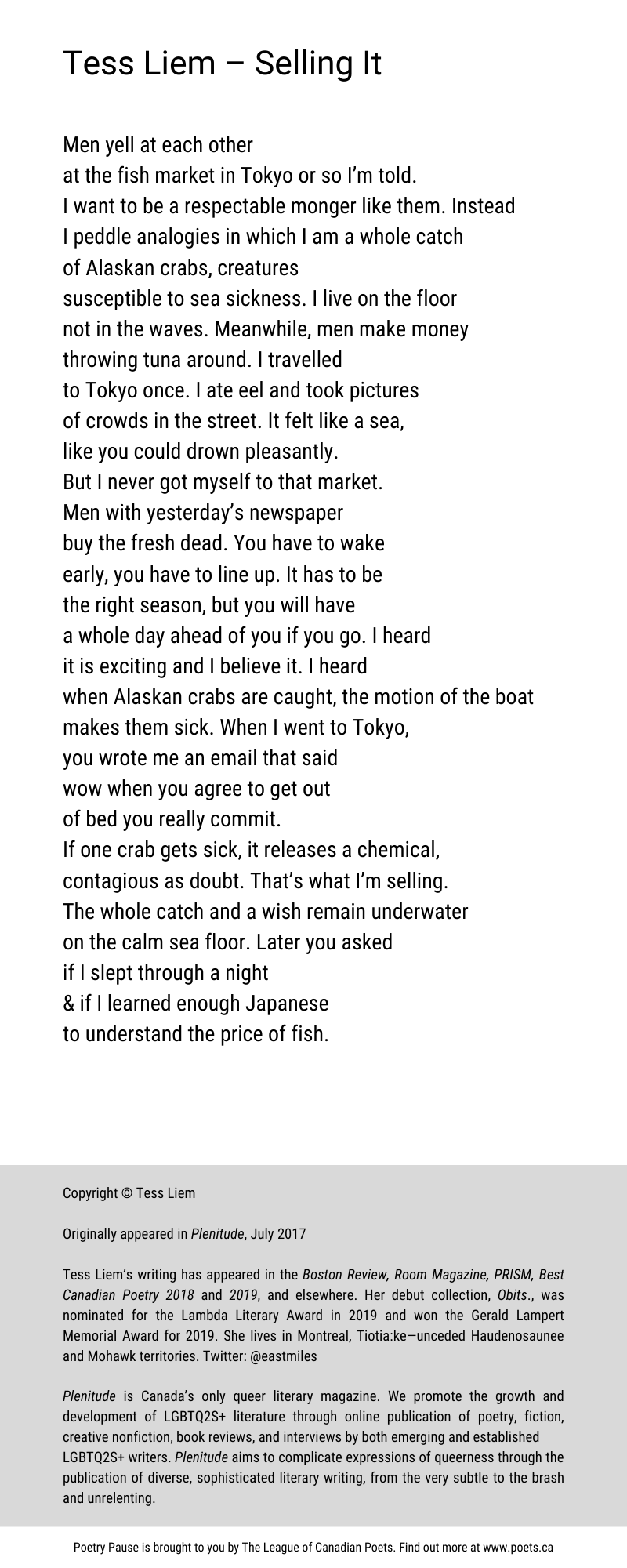 Poem Author and Title: Tess Liem – Selling It Poem: Men yell at each other at the fish market in Tokyo or so I'm told. I want to be a respectable monger like them. Instead I peddle analogies in which I am a whole catch of Alaskan crabs, creatures susceptible to sea sickness. I live on the floor not in the waves. Meanwhile, men make money throwing tuna around. I travelled to Tokyo once. I ate eel and took pictures of crowds in the street. It felt like a sea, like you could drown pleasantly. But I never got myself to that market. Men with yesterday's newspaper buy the fresh dead. You have to wake early, you have to line up. It has to be the right season, but you will have a whole day ahead of you if you go. I heard it is exciting and I believe it. I heard when Alaskan crabs are caught, the motion of the boat makes them sick. When I went to Tokyo, you wrote me an email that said wow when you agree to get out of bed you really commit. If one crab gets sick, it releases a chemical, contagious as doubt. That's what I'm selling. The whole catch and a wish remain underwater on the calm sea floor. Later you asked if I slept through a night & if I learned enough Japanese to understand the price of fish. End of Poem. Copyright Tess Liem Originally appeared in Plenitude, July 2017 Tess Liem's writing has appeared in the Boston Review, Room Magazine, PRISM, Best Canadian Poetry 2018 and 2019, and elsewhere. Her debut collection, Obits., was nominated for the Lambda Literary Award in 2019 and won the Gerald Lampert Memorial Award for 2019. She lives in Montreal, Tiotia:ke—unceded Haudenosaunee and Mohawk territories. Twitter handle: @eastmiles Plenitude is Canada's only queer literary magazine. We promote the growth and development of LGBTQ2S+ literature through online publication of poetry, fiction, creative nonfiction, book reviews, and interviews by both emerging and established LGBTQ2S+ writers. Plenitude aims to complicate expressions of queerness through the publication of 