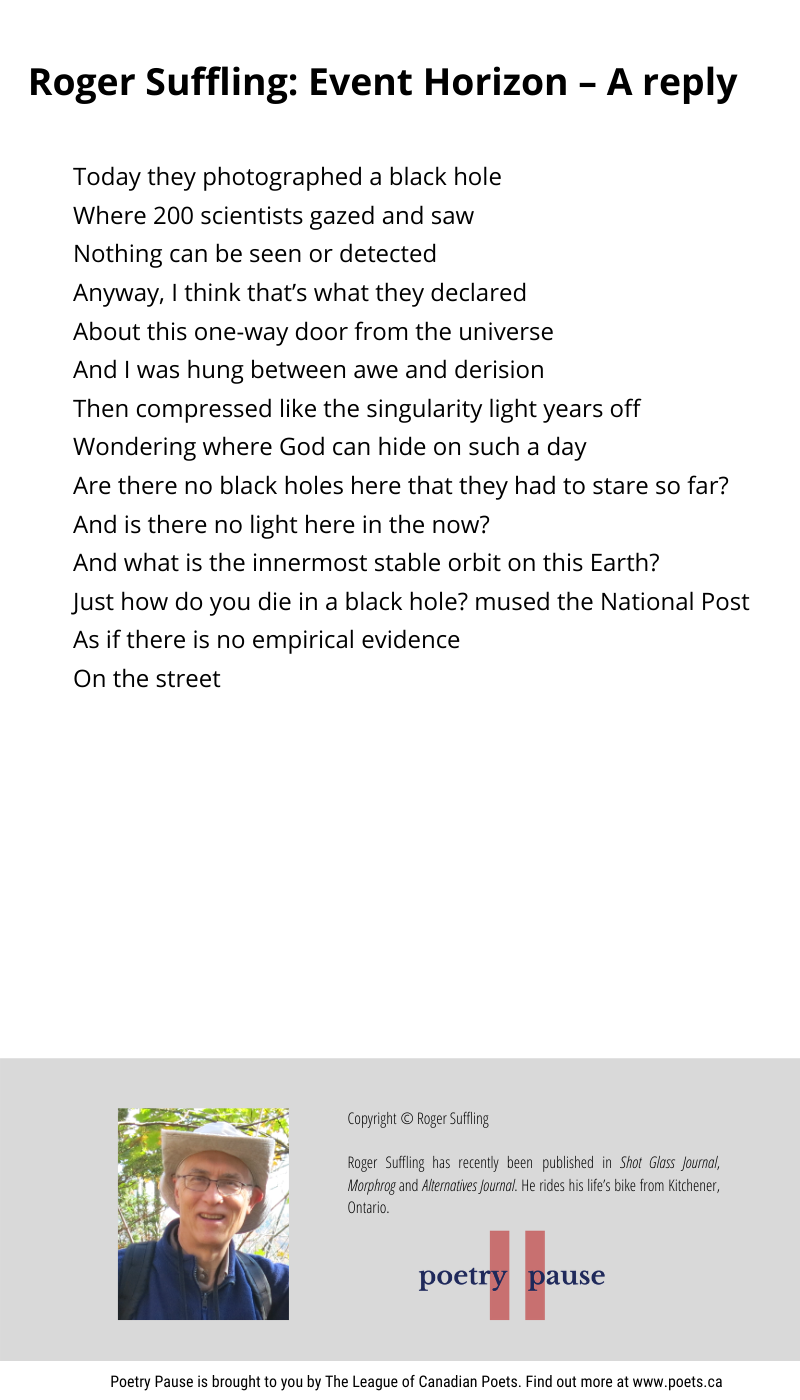 Poem author: Roger Suffling Poem title: Event Horizon – a Reply Poem: Today they photographed a black hole Where 200 scientists gazed and saw Nothing can be seen or detected Anyway, I think that's what they declared About this one-way door from the universe And I was hung between awe and derision Then compressed like the singularity light years off Wondering where God can hide on such a day Are there no black holes here that they had to stare so far? And is there no light here in the now? And what is the innermost stable orbit on this Earth? Just how do you die in a black hole? mused the National Post As if there is no empirical evidence On the street End of Poem. Credits: Copyright © Roger Suffling Roger Suffling has recently been published in Shot Glass Journal, Morphrog and Alternatives Journal. He rides his life's bike from Kitchener, Ontario.