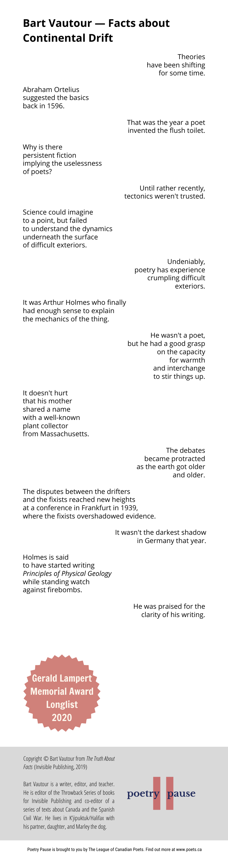 Poem Author: Bart Vautour Poem title: Facts about Continental Drift Poem: Theories have been shifting for some time. Abraham Ortelius suggested the basics back in 1596. That was the year a poet invented the flush toilet. Why is there persistent fiction implying the uselessness of poets? Until rather recently, tectonics weren't trusted. Science could imagine to a point, but failed to understand the dynamics underneath the surface of difficult exteriors. Undeniably, poetry has experience crumpling difficult exteriors. It was Arthur Holmes who finally had enough sense to explain the mechanics of the thing. He wasn't a poet, but he had a good grasp on the capacity for warmth and interchange to stir things up. It doesn't hurt that his mother shared a name with a well-known plant collector from Massachusetts. The debates became protracted as the earth got older and older. The disputes between the drifters and the fixists reached new heights at a conference in Frankfurt in 1939, where the fixists overshadowed evidence. It wasn't the darkest shadow in Germany that year. Holmes is said to have started writing Principles of Physical Geology while standing watch against firebombs. He was praised for the clarity of his writing. End of poem. Credits: Copyright © Bart Vautour from The Truth About Facts (Invisible Publishing, 2019) Bart Vautour is a writer, editor, and teacher. He is editor of the Throwback Series of books for Invisible Publishing and co-editor of a series of texts about Canada and the Spanish Civil War. He lives in K'jipuktuk/Halifax with his partner, daughter, and Marley the dog.