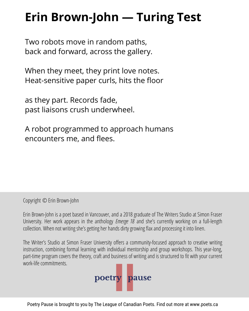 Poem: Two robots move in random paths, back and forward, across the gallery. When they meet, they print love notes. Heat-sensitive paper curls, hits the floor as they part. Records fade, past liaisons crush underwheel. A robot programmed to approach humans encounters me, and flees. End of poem. Credits: Copyright © Erin Brown-John Erin Brown-John is a poet based in Vancouver, and a 2018 graduate of The Writers Studio at Simon Fraser University. Her work appears in the anthology Emerge 18 and she's currently working on a full-length collection. When not writing she's getting her hands dirty growing flax and processing it into linen. The Writer's Studio at Simon Fraser University offers a community-focused approach to creative writing instruction, combining formal learning with individual mentorship and group workshops. This year-long, part-time program covers the theory, craft and business of writing and is structured to fit with your current work-life commitments.