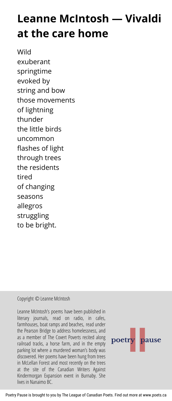 Poet name: Leanne McIntosh Poem title: Vivaldi at the care home Poem: Wild exuberant springtime evoked by string and bow those movements of lightning thunder the little birds uncommon flashes of light through trees the residents tired of changing seasons allegros struggling to be bright. End of poem. Credits: Copyright © Leanne McIntosh Leanne McIntosh's poems have been published in literary journals, read on radio, in cafes, farmhouses, boat ramps and beaches, read under the Pearson Bridge to address homelessness, and as a member of The Covert Poverts recited along railroad tracks, a horse farm, and in the empty parking lot where a murdered woman's body was discovered. Her poems have been hung from trees in McLellan Forest and most recently on the trees at the site of the Canadian Writers Against Kindermorgan Expansion event in Burnaby. She lives in Nanaimo BC.
